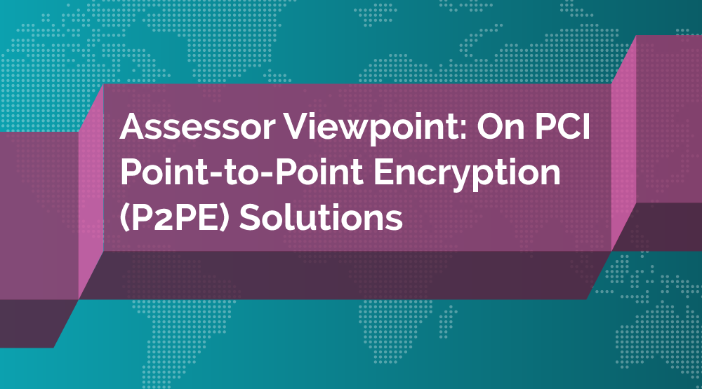 Assessor Viewpoint: On PCI Point-to-Point Encryption (P2PE) Solutions - Featured Image